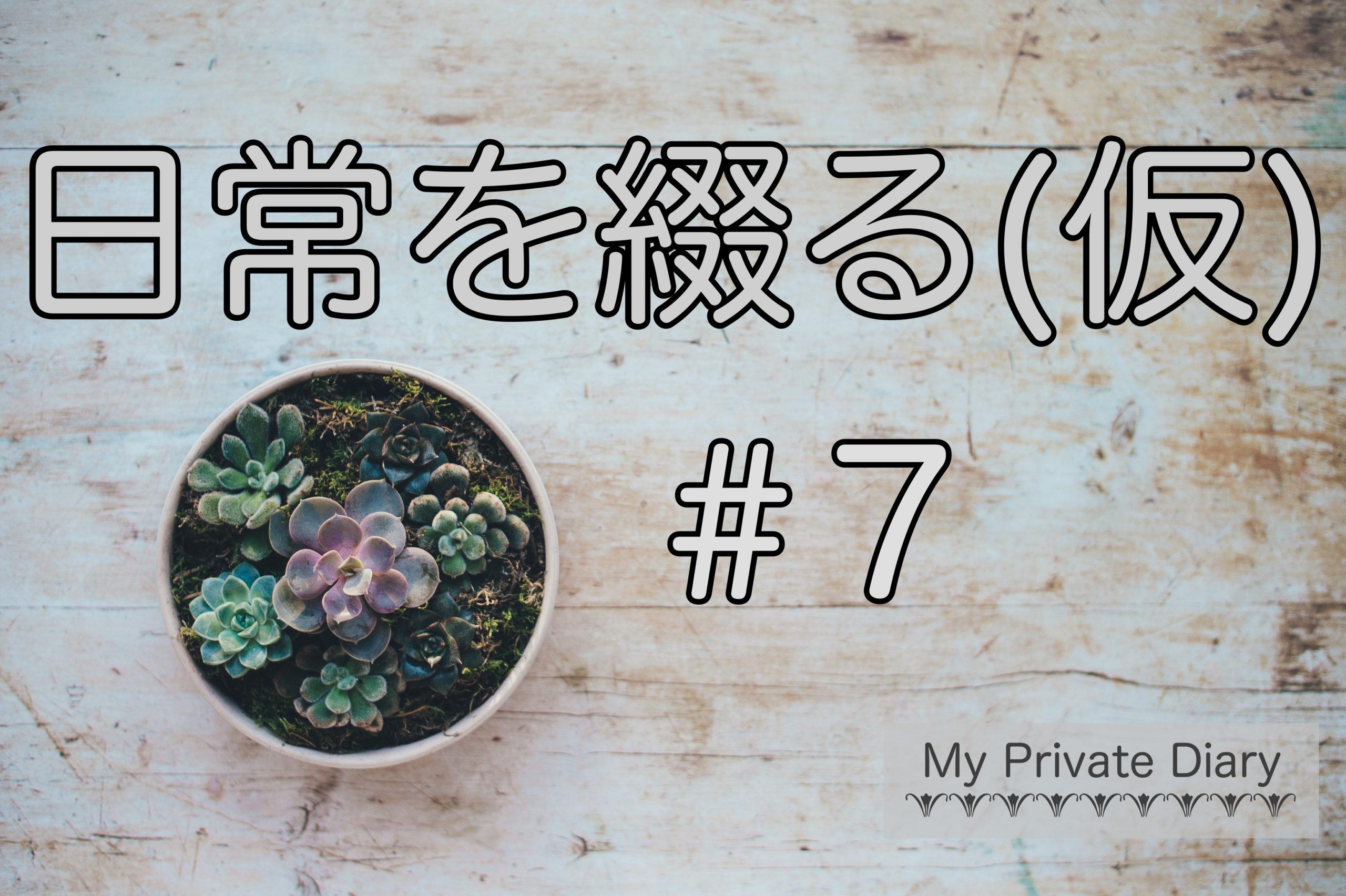 日常を綴る(仮)#7